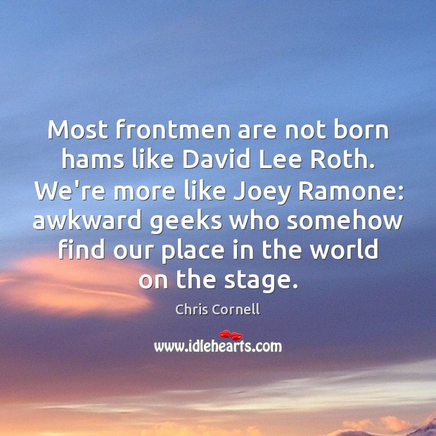 Most frontmen are not born hams like David Lee Roth. We're more Chris Cornell Picture Quote
