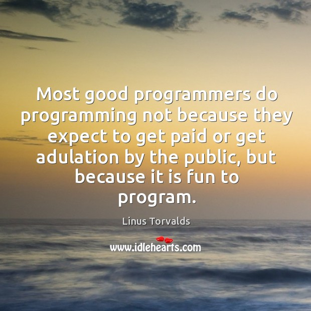 Most good programmers do programming not because they expect to get paid or get adulation by the public Image