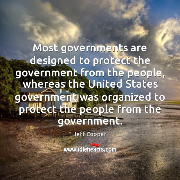 Most governments are designed to protect the government from the people, whereas Jeff Cooper Picture Quote