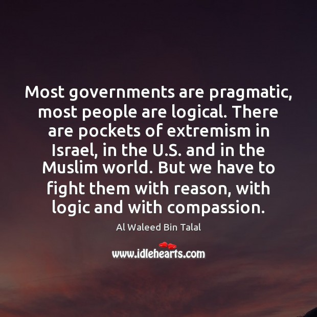 Most governments are pragmatic, most people are logical. There are pockets of Al Waleed Bin Talal Picture Quote