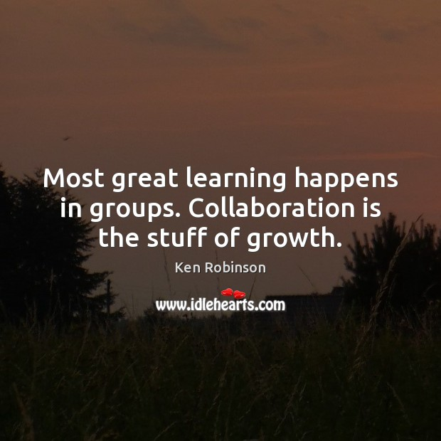 Most great learning happens in groups. Collaboration is the stuff of growth. Ken Robinson Picture Quote