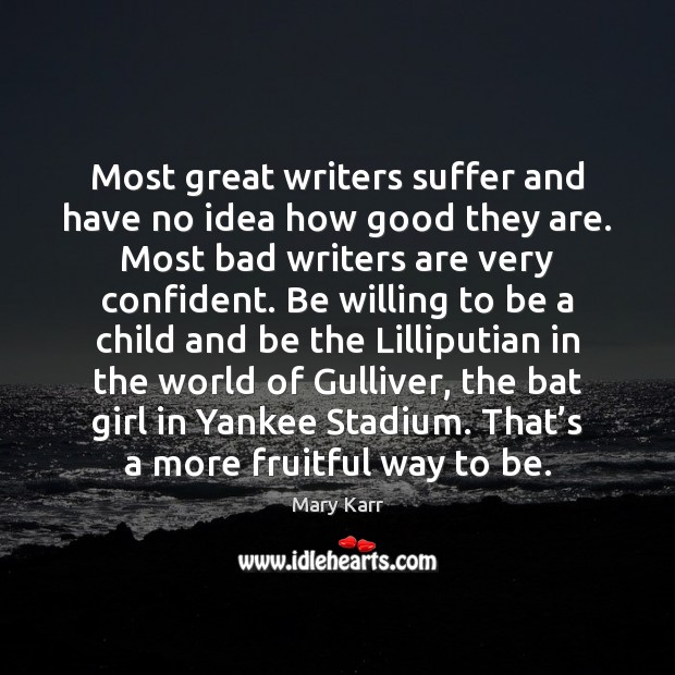 Most great writers suffer and have no idea how good they are. Image