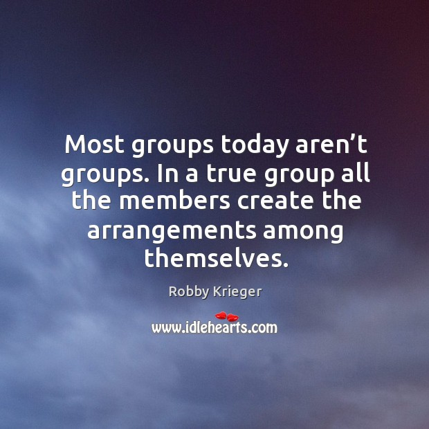 Most groups today aren't groups. In a true group all the members create the arrangements among themselves. Robby Krieger Picture Quote