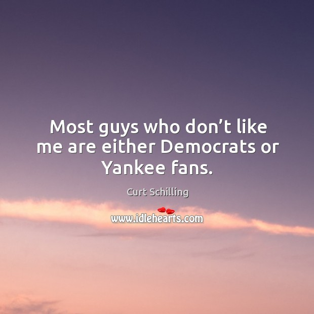 Most guys who don't like me are either democrats or yankee fans. Curt Schilling Picture Quote