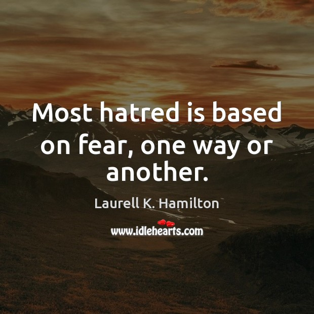 Image, Most hatred is based on fear, one way or another.