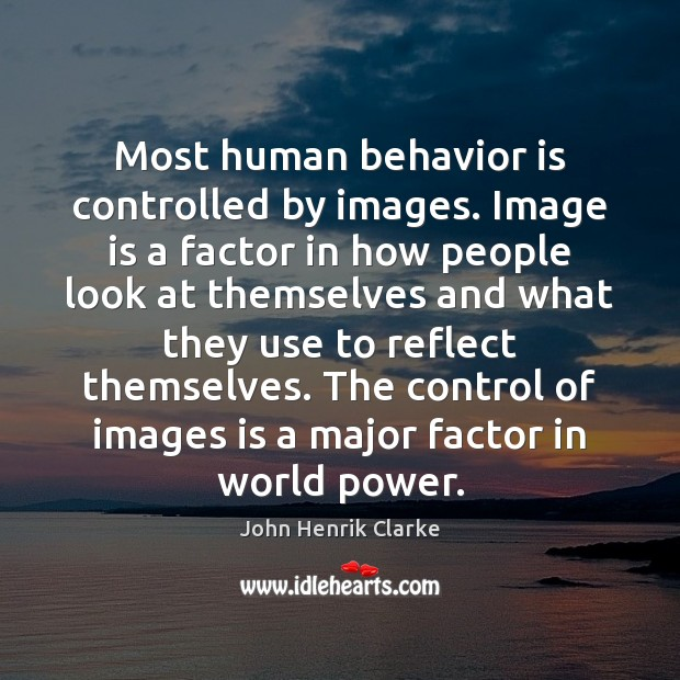 Image, Most human behavior is controlled by images. Image is a factor in
