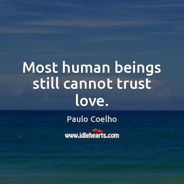 Most human beings still cannot trust love. Image