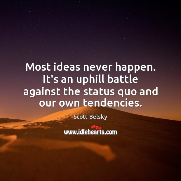Most ideas never happen. It's an uphill battle against the status quo Scott Belsky Picture Quote