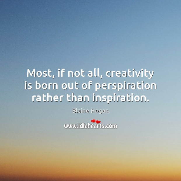 Image, Most, if not all, creativity is born out of perspiration rather than inspiration.