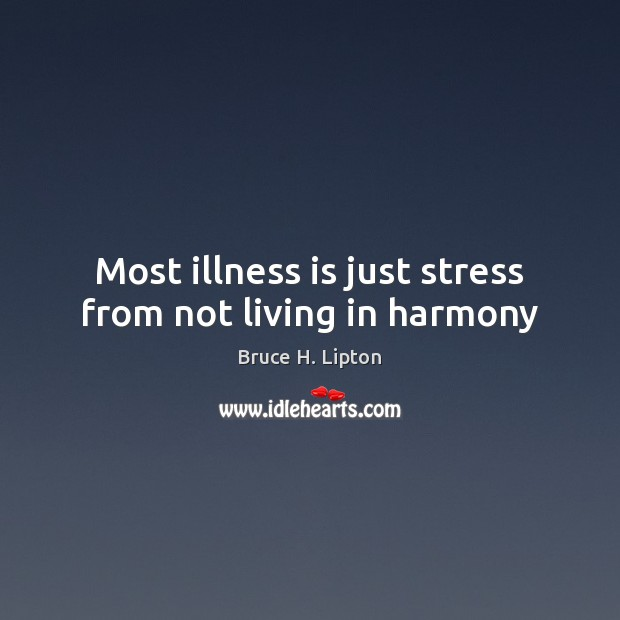 Most illness is just stress from not living in harmony Bruce H. Lipton Picture Quote