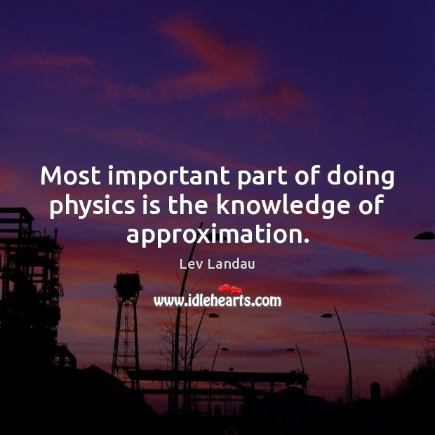Image, Most important part of doing physics is the knowledge of approximation.