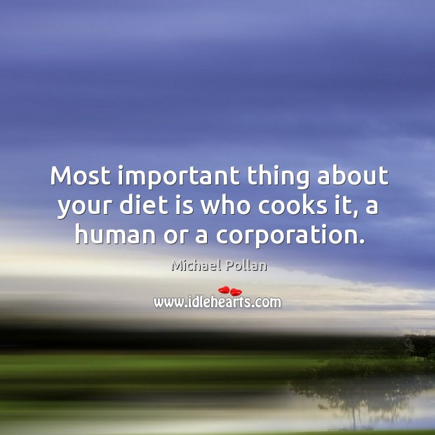 Most important thing about your diet is who cooks it, a human or a corporation. Diet Quotes Image