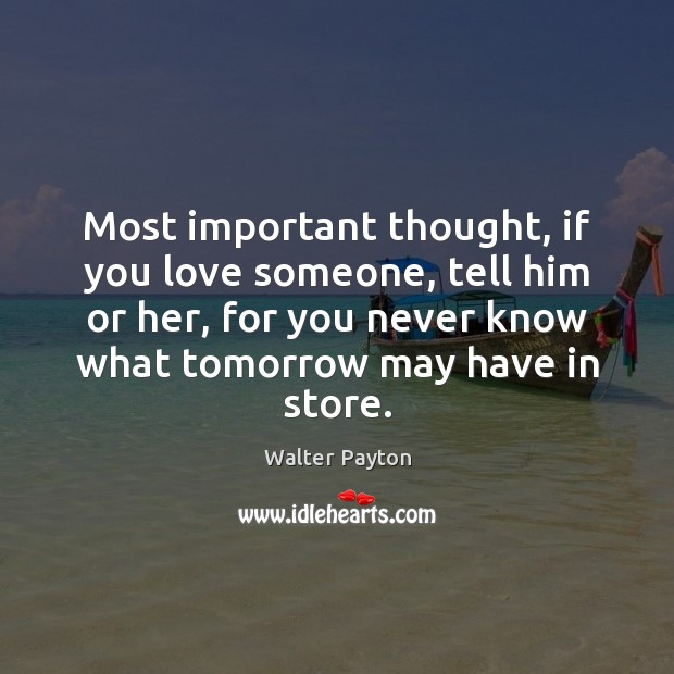 Most important thought, if you love someone, tell him or her, for Walter Payton Picture Quote