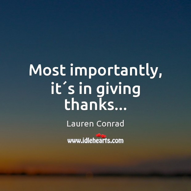 Most importantly, it´s in giving thanks… Lauren Conrad Picture Quote