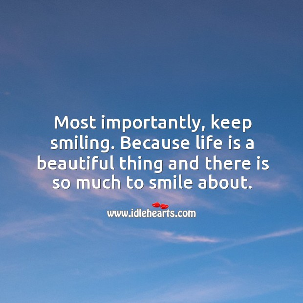 Most importantly, keep smiling. Because life is a beautiful thing and there is so much to smile about. Image