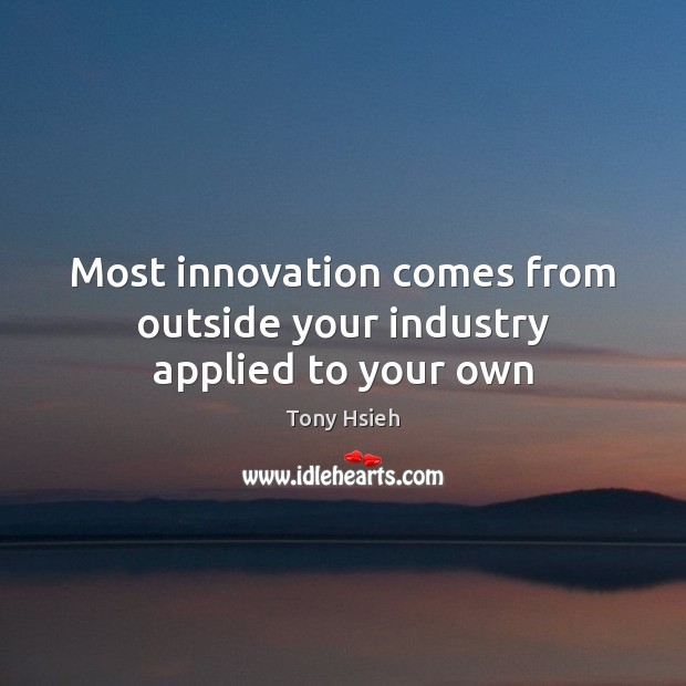 Most innovation comes from outside your industry applied to your own Tony Hsieh Picture Quote
