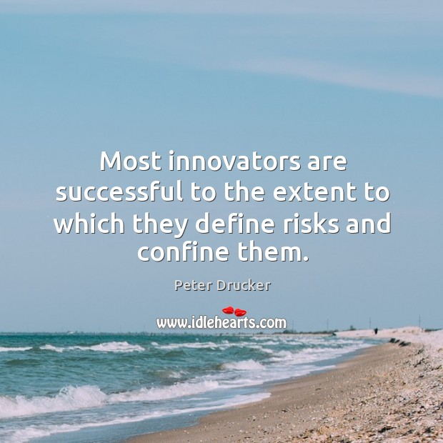 Most innovators are successful to the extent to which they define risks and confine them. Image