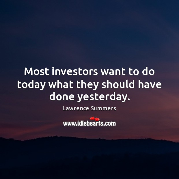 Most investors want to do today what they should have done yesterday. Lawrence Summers Picture Quote