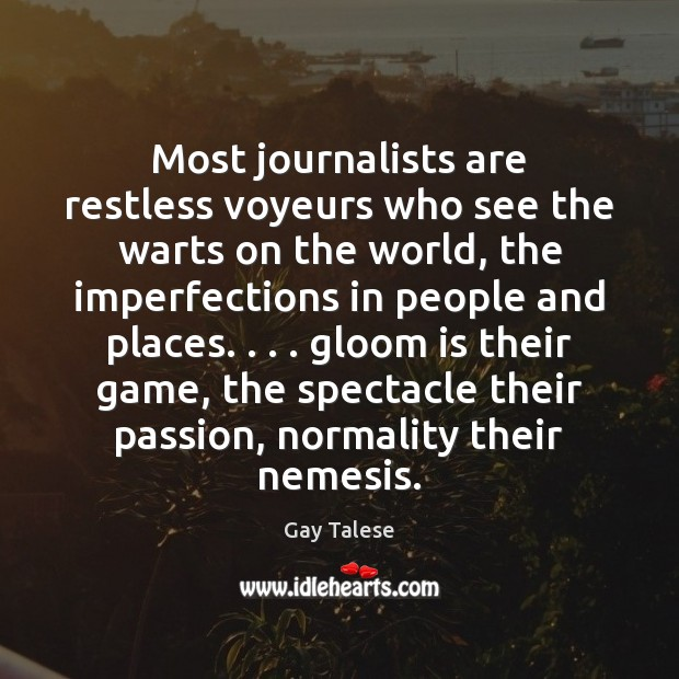 Most journalists are restless voyeurs who see the warts on the world, Image