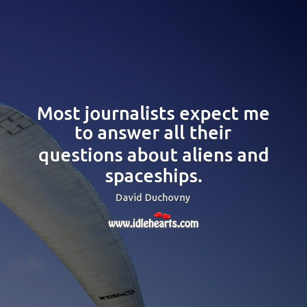 Most journalists expect me to answer all their questions about aliens and spaceships. Image