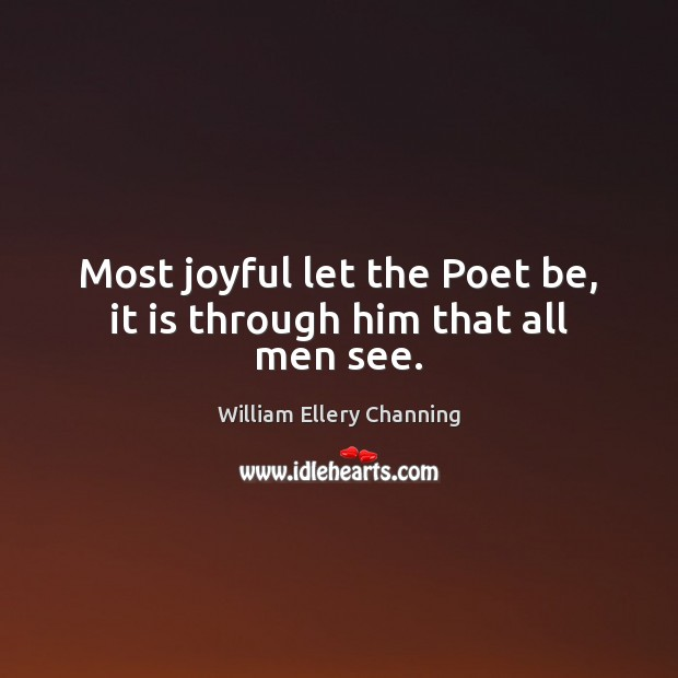 Most joyful let the Poet be, it is through him that all men see. William Ellery Channing Picture Quote