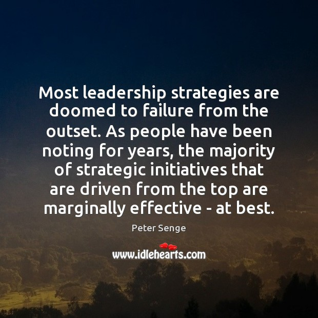 Most leadership strategies are doomed to failure from the outset. As people Peter Senge Picture Quote