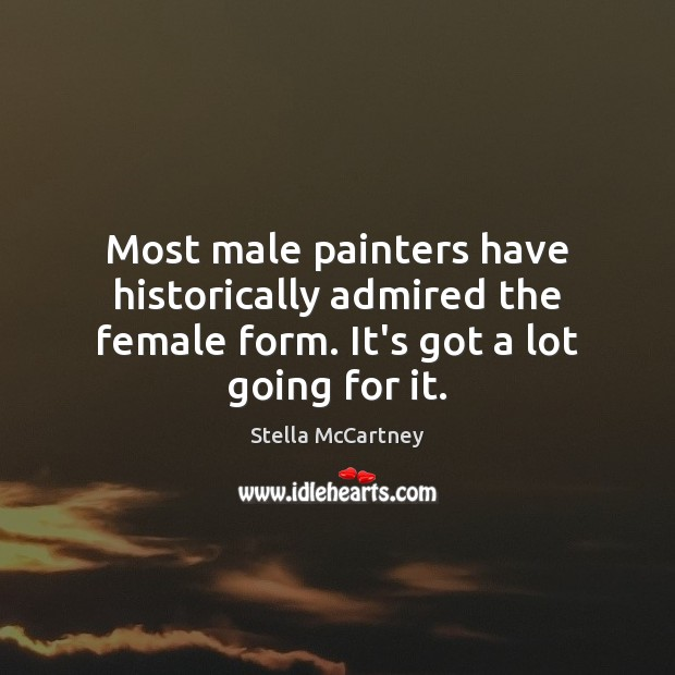 Most male painters have historically admired the female form. It's got a lot going for it. Stella McCartney Picture Quote