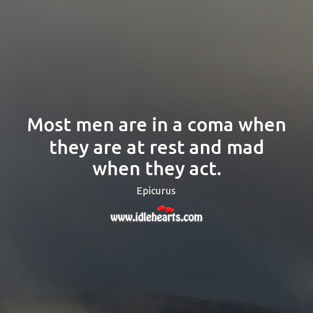 Most men are in a coma when they are at rest and mad when they act. Image