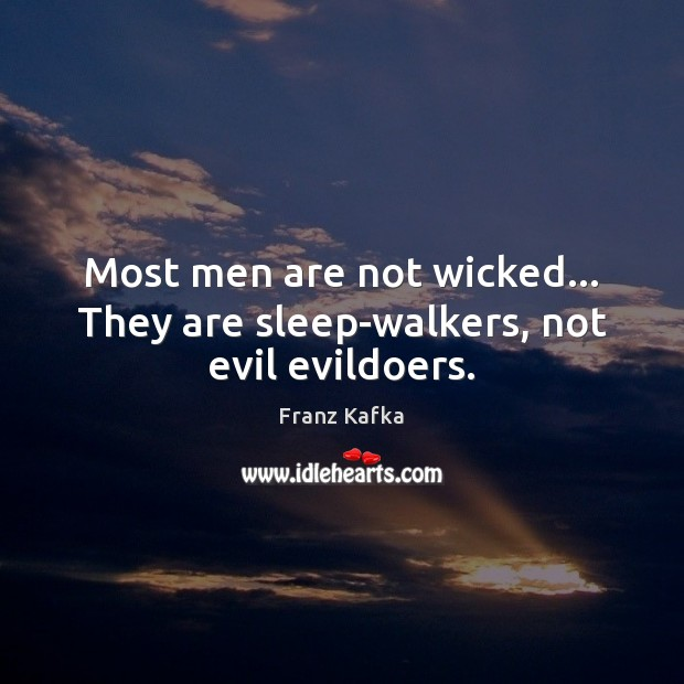 Most men are not wicked… They are sleep-walkers, not evil evildoers. Franz Kafka Picture Quote