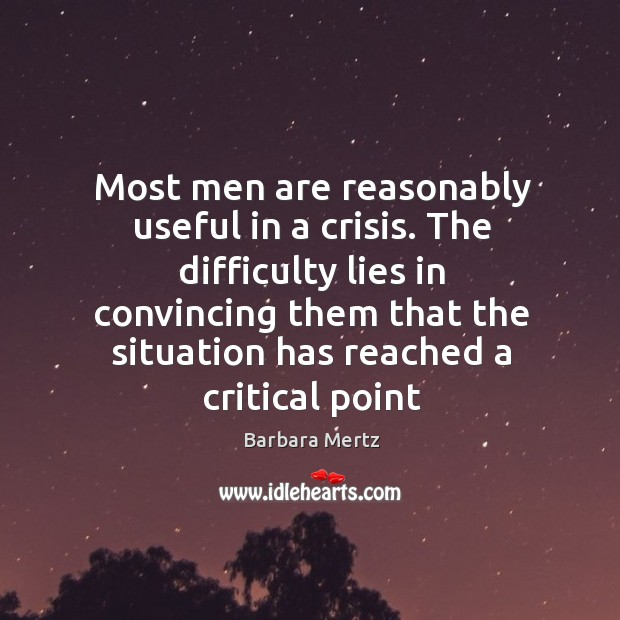 Image, Most men are reasonably useful in a crisis. The difficulty lies in