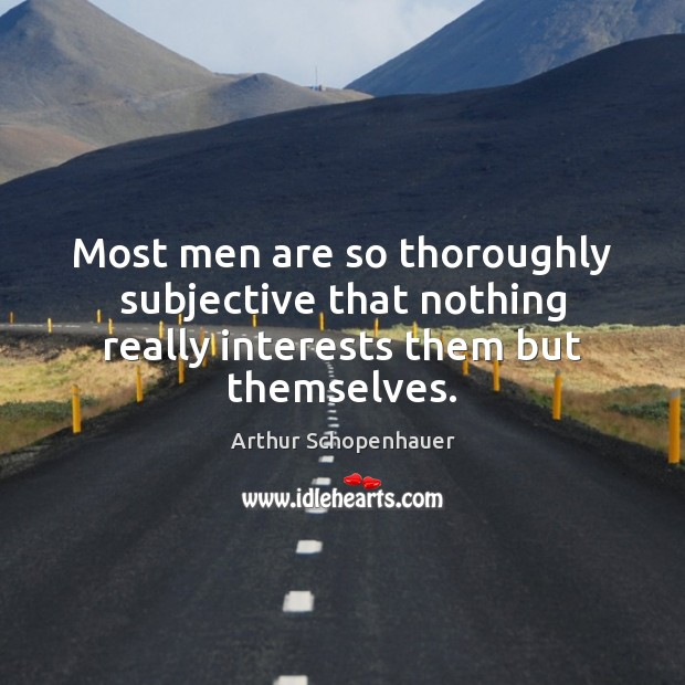 Most men are so thoroughly subjective that nothing really interests them but themselves. Image