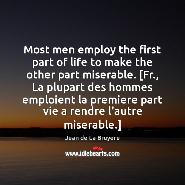 Most men employ the first part of life to make the other Jean de La Bruyere Picture Quote