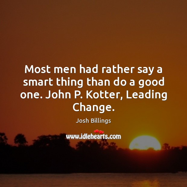 Most men had rather say a smart thing than do a good one. John P. Kotter, Leading Change. Image