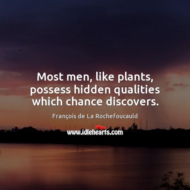 Most men, like plants, possess hidden qualities which chance discovers. François de La Rochefoucauld Picture Quote