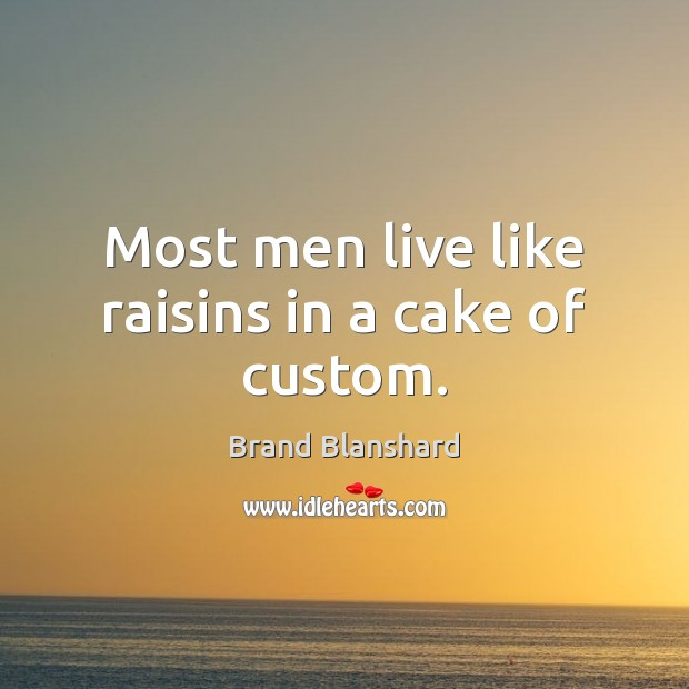 Image, Most men live like raisins in a cake of custom.
