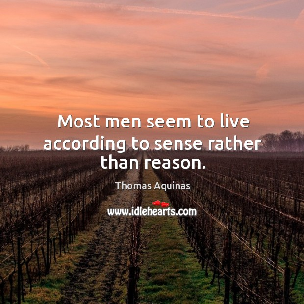 Most men seem to live according to sense rather than reason. Image