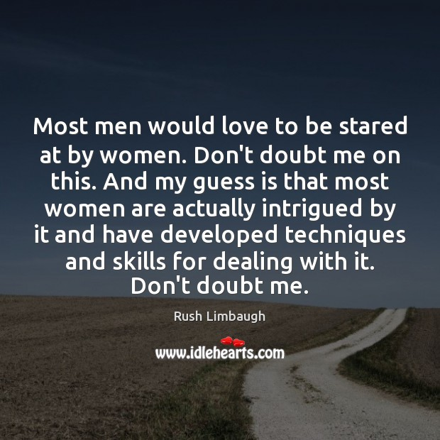 Most men would love to be stared at by women. Don't doubt Rush Limbaugh Picture Quote