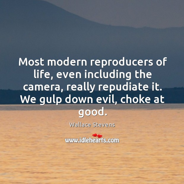 Most modern reproducers of life, even including the camera, really repudiate it. Image