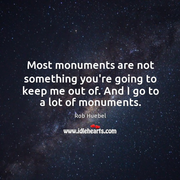 Most monuments are not something you're going to keep me out of. Image