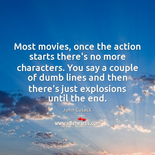 Most movies, once the action starts there's no more characters. You say John Cusack Picture Quote