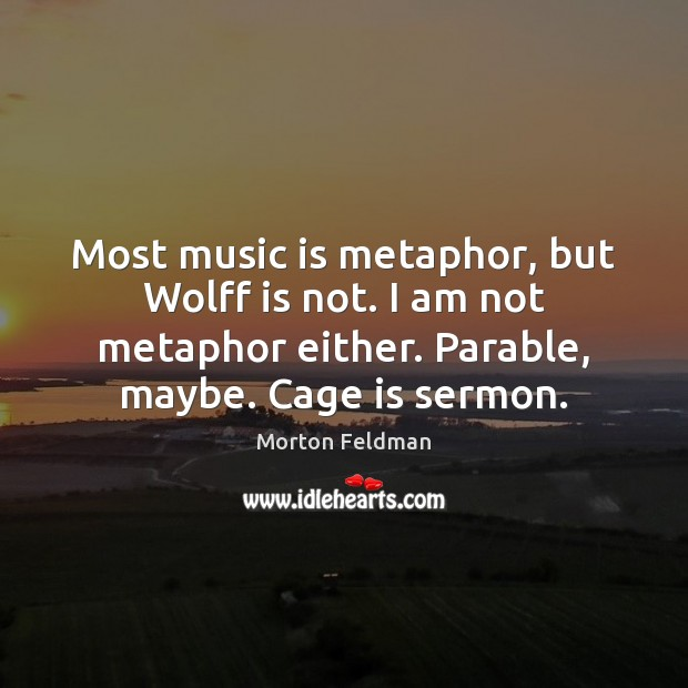 Most music is metaphor, but Wolff is not. I am not metaphor Morton Feldman Picture Quote