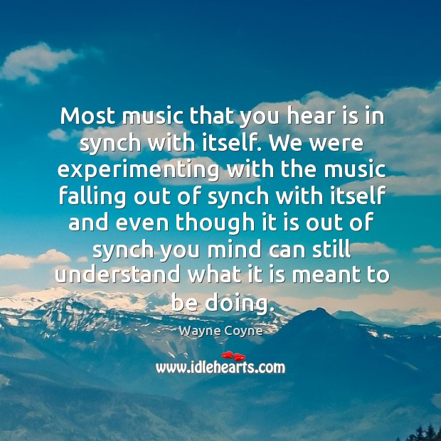 Most music that you hear is in synch with itself. We were experimenting with the music Wayne Coyne Picture Quote