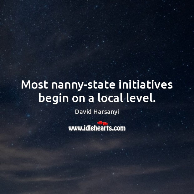 Most nanny-state initiatives begin on a local level. David Harsanyi Picture Quote