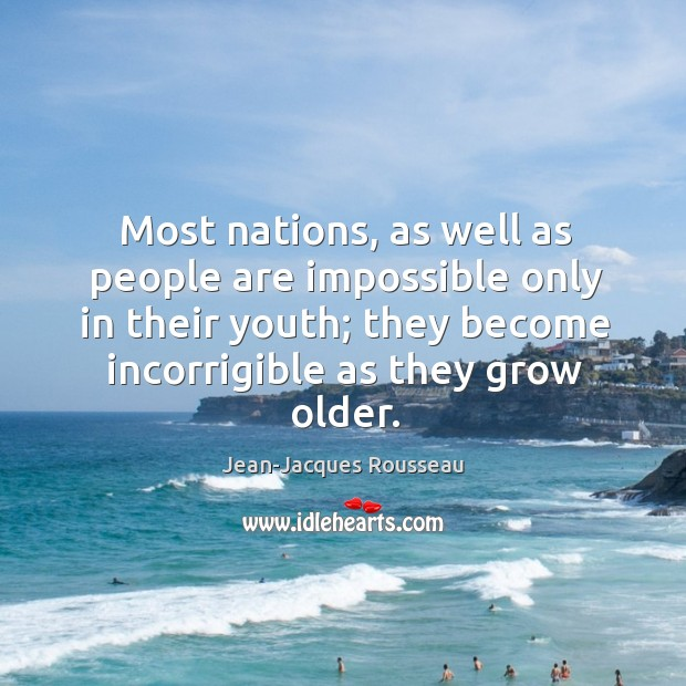 Most nations, as well as people are impossible only in their youth; they become incorrigible as they grow older. Image