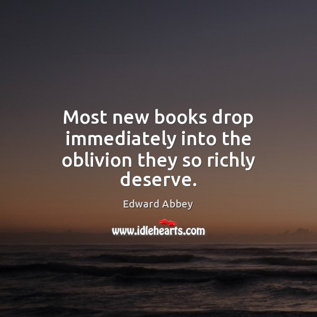 Most new books drop immediately into the oblivion they so richly deserve. Edward Abbey Picture Quote