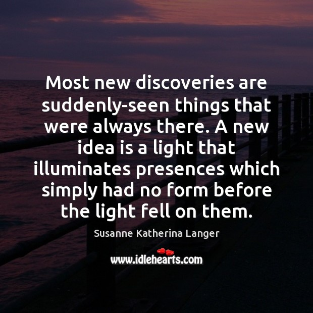 Most new discoveries are suddenly-seen things that were always there. A new Susanne Katherina Langer Picture Quote