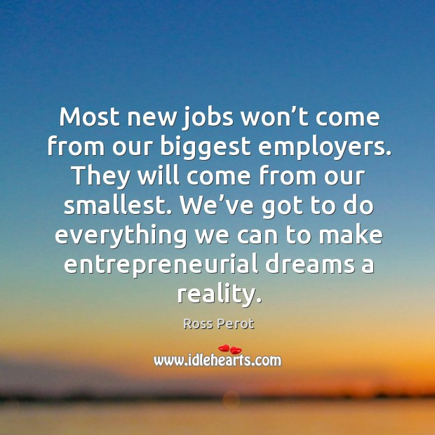 Most new jobs won't come from our biggest employers. They will come from our smallest. Ross Perot Picture Quote