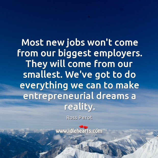 Most new jobs won't come from our biggest employers. They will come Ross Perot Picture Quote