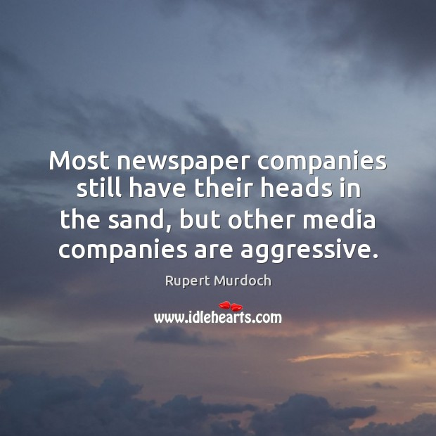 Most newspaper companies still have their heads in the sand, but other Rupert Murdoch Picture Quote