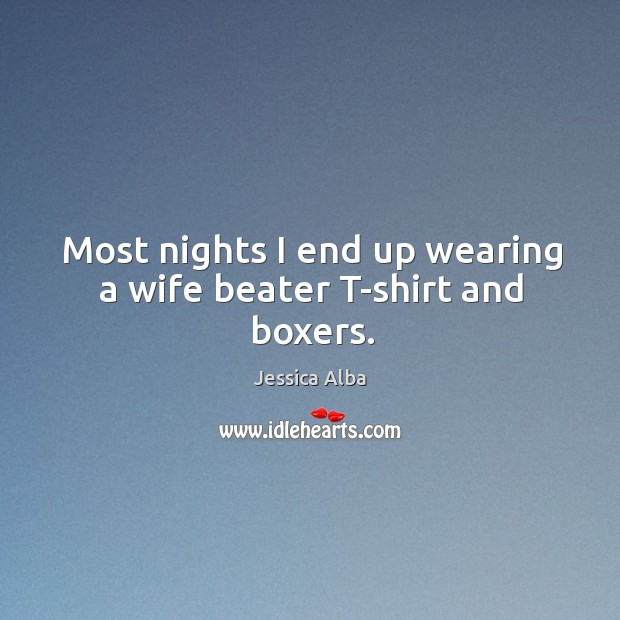 Most nights I end up wearing a wife beater t-shirt and boxers. Jessica Alba Picture Quote